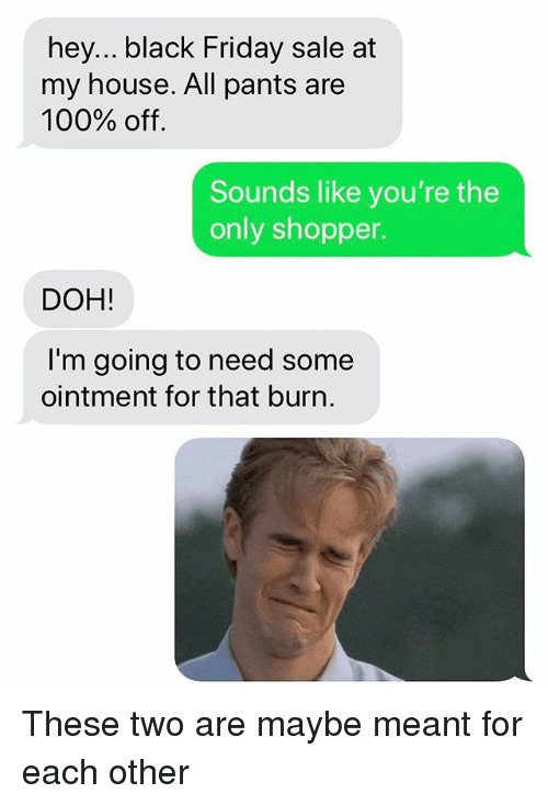 Anaconda, Black Friday, and Friday: hey... black Friday sale at  my house. All pants are  100% off.  Sounds like you're the  only shopper.  DOH!  I'm going to need some  ointment for that burn. These two are maybe meant for each other
