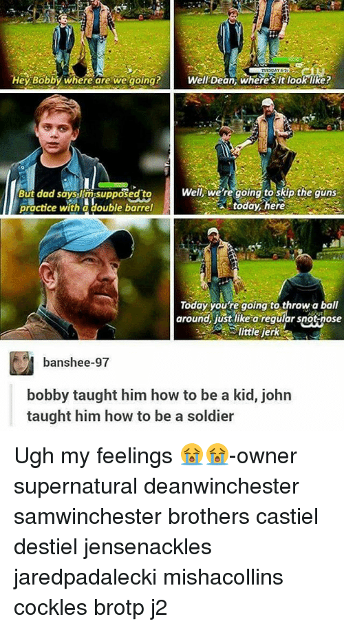 My Feels: Hey Bobby Where are we going? Well Dean where sit looklike?  Well, we're going to skip the guns  But dad says insupposed to  today here  practice with a double barrel  Today you're going to throw a ball  around, just like a regular snot nose  banshee-97  bobby taught him how to be a kid, john  taught him how to be a soldier Ugh my feelings 😭😭-owner supernatural deanwinchester samwinchester brothers castiel destiel jensenackles jaredpadalecki mishacollins cockles brotp j2
