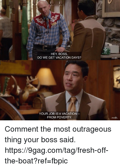 9gag, Dank, and Fresh: HEY, BOSS,  DO WE GET VACATION DAYS?  YOUR JOB IS A VACATION  FROM POVERTY  rtv6 Comment the most outrageous thing your boss said. https://9gag.com/tag/fresh-off-the-boat?ref=fbpic