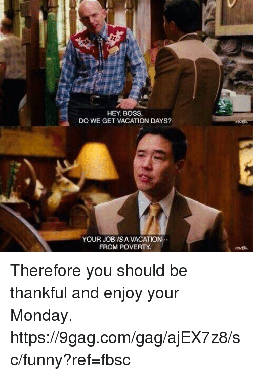 9gag, Dank, and Funny: HEY, BOSS  DO WE GET VACATION DAYS?  YOUR JOB IS A VACATION  FROM POVERTY Therefore you should be thankful and enjoy your Monday.  https://9gag.com/gag/ajEX7z8/sc/funny?ref=fbsc