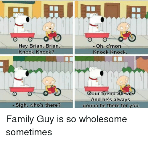 Stewie: Hey Brian, Brian.  Knock Knock?  - Oh, c'mon  Knock Knock  Your friend Stewie  And he's always  gonna be there for you.  - Sigh, who's there? Family Guy is so wholesome sometimes