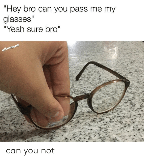 "yeah sure: ""Hey bro can you pass me my  glasses""  ""Yeah sure bro""  II  u/iamsenti can you not"