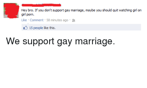 Girl On Girl: Hey bro. If you don't support gay marriage, maybe you should quit watching girl on  girl porn.  Like . Comment , 58 minutes ago .  15 people like this. <p>We support gay marriage.</p>
