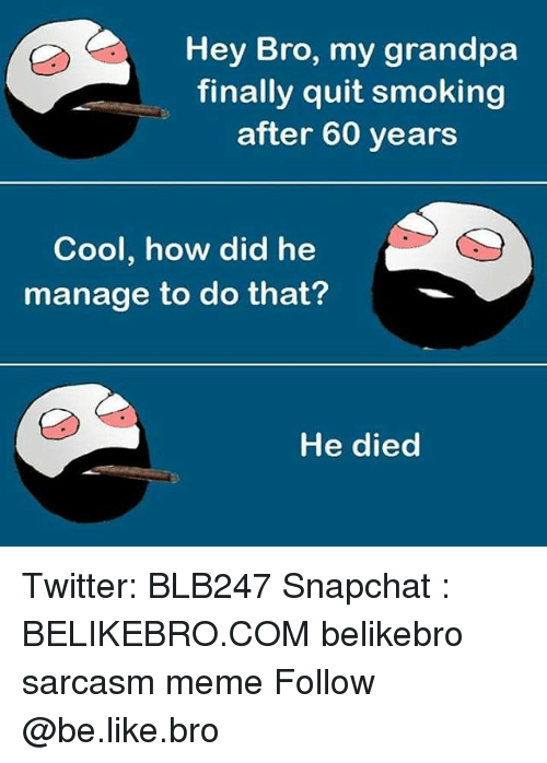 Be Like, Meme, and Memes: Hey Bro, my grandpa  finally quit smoking  after 60 years  Cool, how did he  manage to do that?  He died Twitter: BLB247 Snapchat : BELIKEBRO.COM belikebro sarcasm meme Follow @be.like.bro