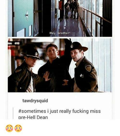Fucking, Memes, and Hell: Hey, brother!  tawdry squid  #sometimes i just really fucking miss  pre-Hell Dean 😳😳