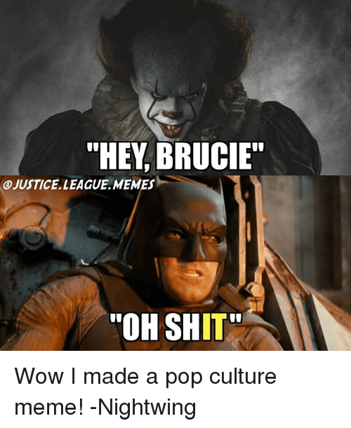 "League Memes: ""HEY, BRUCIE""  A)JUSTICE. LEAGUE .MEMES-  ""OH SHIT Wow I made a pop culture meme! -Nightwing"