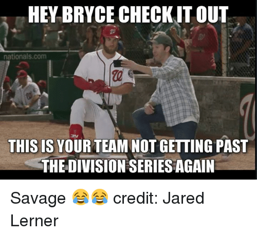 nationals: HEY BRYCE CHECKIT OUT  2  nationals.com  THIS IS YOUR TEAM NOT GETTING PAST  THE DIVISION SERIES AGAIN Savage 😂😂  credit: Jared Lerner