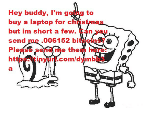Tinyurl: Hey buddy, I'm going to  buy a laptop for christmas  but im short a few. Can you  send me .006152 bitcoins?  Please send me them here:  https://tinyurl.com/dymbb3