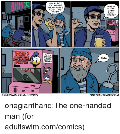 adultswim: HEY BUDDY,  YOU WANNA  KNOW HOW I  LOST THIS  HAND?  WAS IT  IN THAT  GAME  OVER  THERE?  DONALD S  AMPUTATION  ADVENTURE  PUT YOUR  HAND IN THE  YES.  YOU ARENT  A COWARD  ADULTSWIM.COM/COMICS  ONEGIANTHAND.COM onegianthand:The one-handed man (for adultswim.com/comics)
