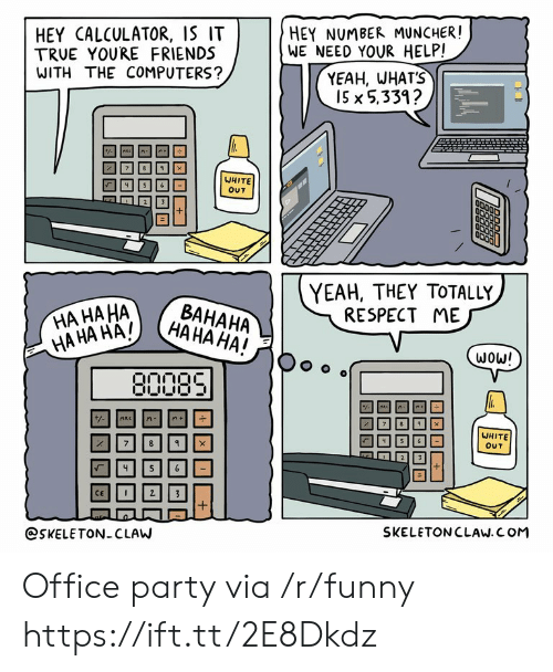 Computers, Friends, and Funny: HEY CALCULATOR, IS IT  TRUE YOURE FRIENDS  WITH THE COMPUTERS?  HEY NUMBER MUNCHER!  WE NEED YOUR HELP!  YEAH, WHAT'S  I5 x 5,331?  WHITE  OUT  YEAH, THEY TOTALLY  RESPECT ME  HA HA HA  WHITE  OUT  @SKELETON CLAW  SKELETONCLAW. COM Office party via /r/funny https://ift.tt/2E8Dkdz