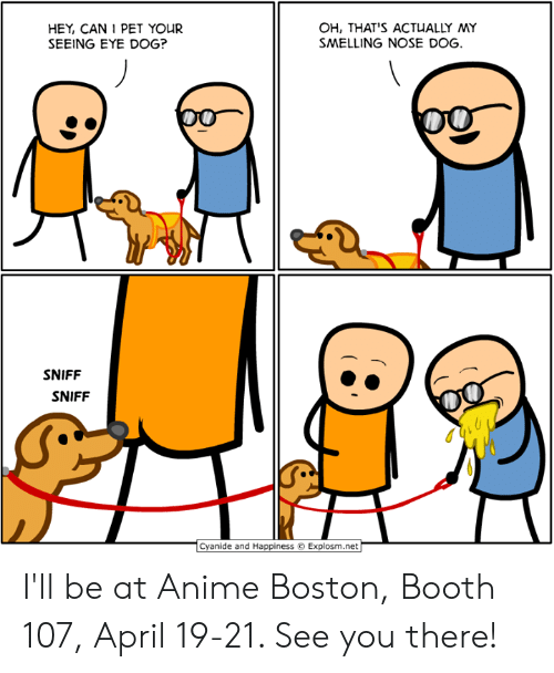 smelling: HEY, CAN 1 PET YOUR  SEEING EYE DOG?  OH, THAT'S ACTUALLY MY  SMELLING NOSE DOG  SNIFF  SNIFF  Cyanide and Happiness  Explosm.net I'll be at Anime Boston, Booth 107, April 19-21. See you there!
