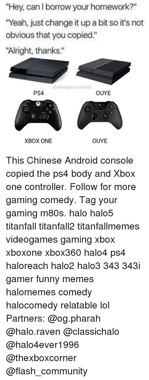 "titanfall: ""Hey, can borrow your homework?""  ""Yeah, just change it up a bit so it's not  obvious that you copied.  ""Alright, thanks.""  videogame comedy  PS4  OUYE  XBOX ONE  OUYE This Chinese Android console copied the ps4 body and Xbox one controller. Follow for more gaming comedy. Tag your gaming m80s. halo halo5 titanfall titanfall2 titanfallmemes videogames gaming xbox xboxone xbox360 halo4 ps4 haloreach halo2 halo3 343 343i gamer funny memes halomemes comedy halocomedy relatable lol Partners: @og.pharah @halo.raven @classichalo @halo4ever1996 @thexboxcorner @flash_community"