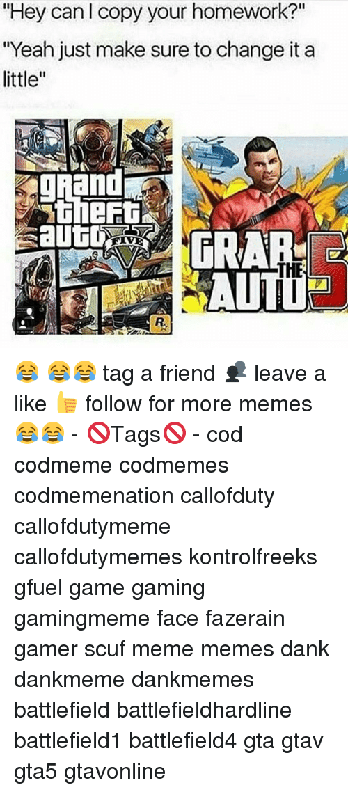 "Memes and 🤖: ""Hey can copy your homework?""  ""Yeah just make sure to change it a  little  THE 😂 😂😂 tag a friend 👥 leave a like 👍 follow for more memes😂😂 - 🚫Tags🚫 - cod codmeme codmemes codmemenation callofduty callofdutymeme callofdutymemes kontrolfreeks gfuel game gaming gamingmeme face fazerain gamer scuf meme memes dank dankmeme dankmemes battlefield battlefieldhardline battlefield1 battlefield4 gta gtav gta5 gtavonline"