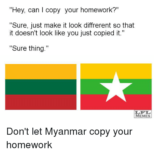"myanmar: ""Hey, can I copy your homework?""  ""Sure, just make it look diffrerent so that  it doesn't look like you just copied it.""  Sure thing  MEMES Don't let Myanmar copy your homework"