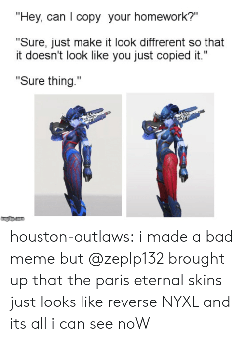 """outlaws: """"Hey, can I copy your homework?""""  """"Sure, just make it look diffrerent so that  it doesn't look like you just copied it.""""  """"Sure thing.""""  imgip.com houston-outlaws:  i made a bad meme but @zeplp132 brought up that the paris eternal skins just looks like reverse NYXL and its all i can see noW"""