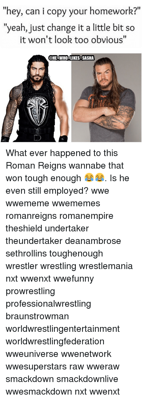 """Memes, 🤖, and Nxt: """"hey, can i copy your homework?  """"yeah, just change it a little bit so  it won't look too obvious""""  @HETWHOTLIKES SASHA What ever happened to this Roman Reigns wannabe that won tough enough 😂😂. Is he even still employed? wwe wwememe wwememes romanreigns romanempire theshield undertaker theundertaker deanambrose sethrollins toughenough wrestler wrestling wrestlemania nxt wwenxt wwefunny prowrestling professionalwrestling braunstrowman worldwrestlingentertainment worldwrestlingfederation wweuniverse wwenetwork wwesuperstars raw wweraw smackdown smackdownlive wwesmackdown nxt wwenxt"""