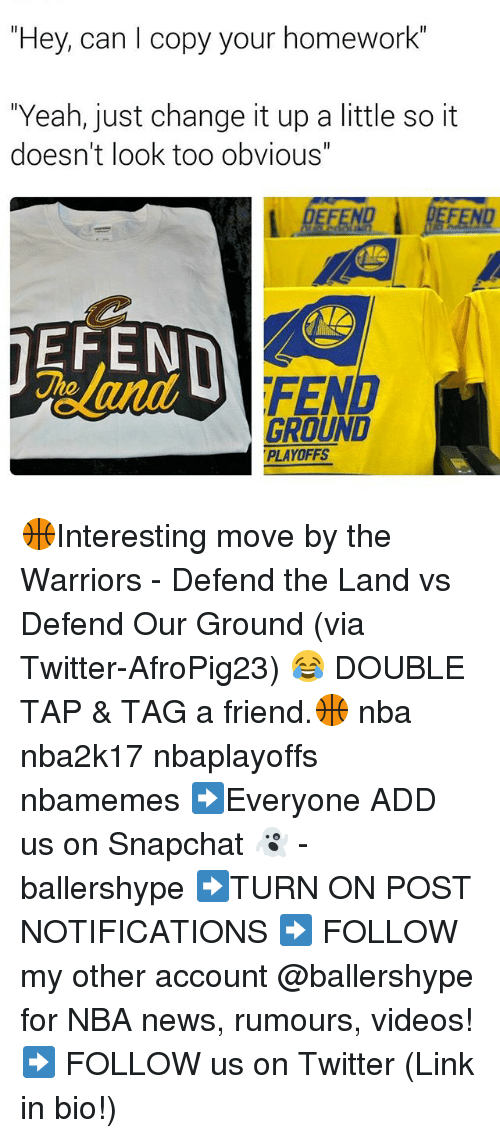 "Nba, News, and Snapchat: ""Hey, can I copy your homework  ""Yeah, just change it up a little so it  doesn't look too obvious""  EFEN  FEN  GROUND  PLAYOFFS 🏀Interesting move by the Warriors - Defend the Land vs Defend Our Ground (via Twitter-AfroPig23) 😂 DOUBLE TAP & TAG a friend.🏀 nba nba2k17 nbaplayoffs nbamemes ➡Everyone ADD us on Snapchat 👻 - ballershype ➡TURN ON POST NOTIFICATIONS ➡ FOLLOW my other account @ballershype for NBA news, rumours, videos! ➡ FOLLOW us on Twitter (Link in bio!)"
