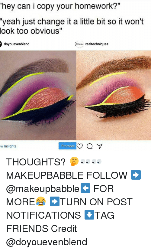"Friends, Memes, and Yeah: hey can i copy your homework?  ""yeah just change it a little bit so it won't  look too obvious""  doyouevenblend  realtechniques  w Insights  Promote THOUGHTS? 🤔👀👀 MAKEUPBABBLE FOLLOW ➡@makeupbabble⬅ FOR MORE😂 ➡️TURN ON POST NOTIFICATIONS ⬇TAG FRIENDS Credit @doyouevenblend"