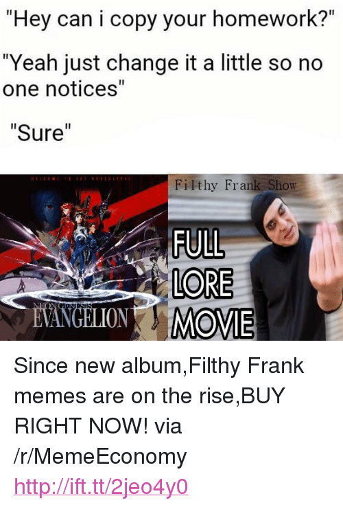 """Filthy Frank Memes: """"Hey can i copy your homework?""""  """"Yeah just change it a little so no  one notices""""  """"Sure""""  Filthy Frank Show  LORE  VANGELIONMOVIE <p>Since new album,Filthy Frank memes are on the rise,BUY RIGHT NOW! via /r/MemeEconomy <a href=""""http://ift.tt/2jeo4y0"""">http://ift.tt/2jeo4y0</a></p>"""