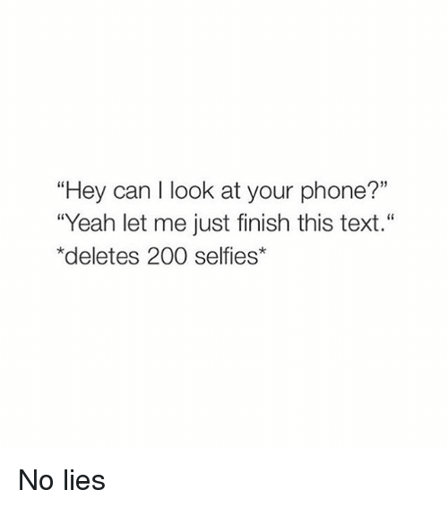 "Girl Memes: ""Hey can I look at your phone?""  ""Yeah let me just finish this text.""  *deletes 200 selfies* No lies"