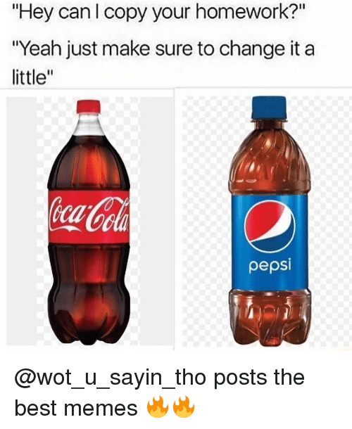 """Memes, Pepsi, and 🤖: """"Hey can l copy your homework?""""  """"Yeah just make sure tochange it a  little  pepsi @wot_u_sayin_tho posts the best memes 🔥🔥"""