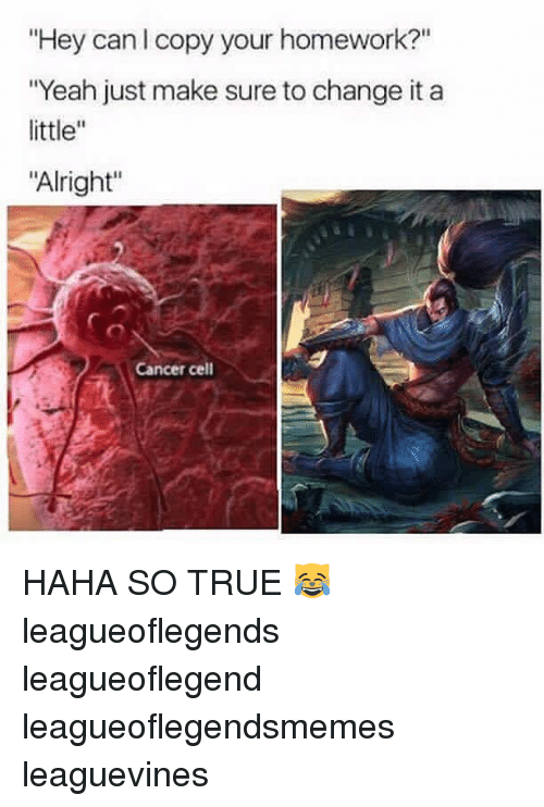 """Memes, 🤖, and Leagueoflegends: """"Hey can l copy your homework?""""  """"Yeah just make sure to change it a  little  """"Alright""""  Cancer cell HAHA SO TRUE 😹 leagueoflegends leagueoflegend leagueoflegendsmemes leaguevines"""