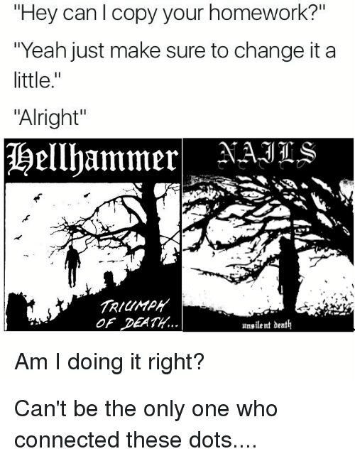 "Am I Doing It Right: ""Hey can l copy your homework?""  ""Yeah just make sure to change it a  little  ""Alright""  Hellhammer  OF DEATH.  unsilent death  Am I doing it right? Can't be the only one who connected these dots...."