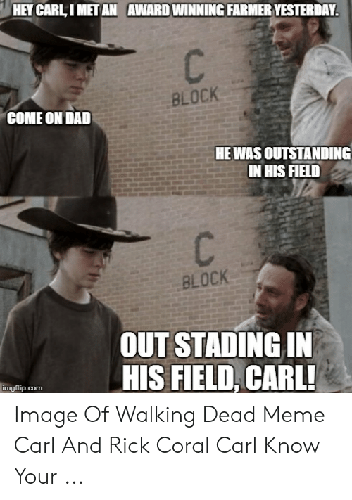 Coral Meme: HEY CARL I MET AN AWARD WINNING FARMER YESTERDAY  BLOCK  COME ON DAD  HEWAS OUTSTANDING  IN HIS FIELD  BLOCK  OUT STADING IN  HIS FIELD, CARL  imgflip.corm Image Of Walking Dead Meme Carl And Rick Coral Carl Know Your ...
