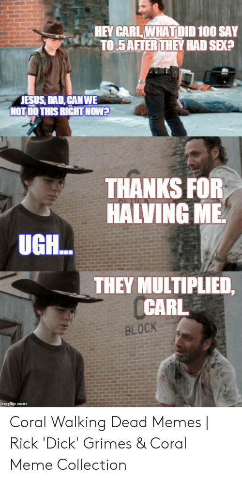 Coral Meme: HEY CARL WHAT DID 100 SAY  TO 5AFTER THEY HAD SEKA  JESUS DAD, CANWE  NOT DO THIS RIGHT NOW?  THANKS FOR  HALVING ME  UGH..  THEY MULTIPLIED,  CARL  BLOCK  imgflip.com Coral Walking Dead Memes | Rick 'Dick' Grimes & Coral Meme Collection
