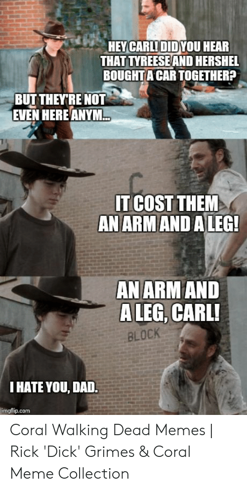 Coral Meme: HEY CARLIDIDYOU HEAR  THAT TYREESEAND HERSHEL  BOUGHTA CAR TOGETHER?  BUT THEYRE NOT  EVEN HEREANYM.  IT COST THEM  AN ARMAND A LEG  ANARMAND  A LEG, CARL!  BLOCK  I HATE YOU, DAD.  imgflip.com Coral Walking Dead Memes | Rick 'Dick' Grimes & Coral Meme Collection
