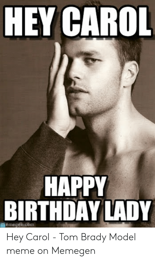 Carol Meme: HEY CAROL  HAPPY  BIRTHDAYLADY  memegen.com Hey Carol - Tom Brady Model meme on Memegen