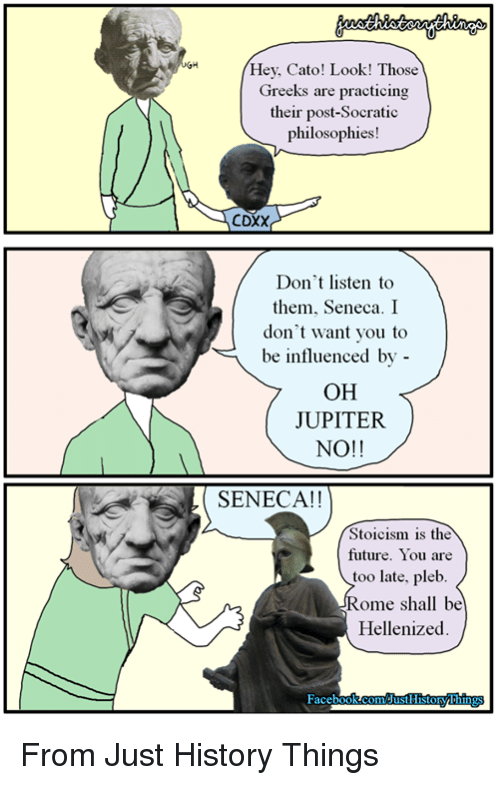 Cato: Hey, Cato! Look! Those  Greeks are practicing  their post-Socratic  philosophies!  CDXX  Don't listen to  them, Seneca. I  don't want you to  be influenced by -  OH  JUPITER  NO!!  SENECA!!  Stoicism is the  future. You are  too late, pleb  Rome shall be  Hellenized From Just History Things