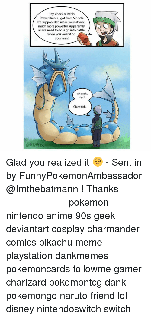 Anime, Apparently, and Charmander: Hey, check out this  Power Bracer I got from Sinnoh.  It's supposed to make your attacks  much more powerful! Apparently  all we need to do is go into battle  while you wear it on  your arm!  Oh yea...  right.  Giant fish  Epickrifex Glad you realized it 😉 - Sent in by FunnyPokemonAmbassador @Imthebatmann ! Thanks! ___________ pokemon nintendo anime 90s geek deviantart cosplay charmander comics pikachu meme playstation dankmemes pokemoncards followme gamer charizard pokemontcg dank pokemongo naruto friend lol disney nintendoswitch switch