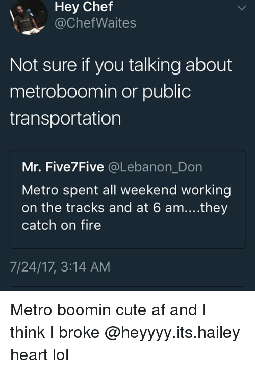 Metro Boomin: Hey  Chef  @ChefWaites  Not sure if you talking about  metroboomin or public  transportation  Mr. Five7Five @Lebanon_Don  Metro spent all weekend working  on the tracks and at 6 am....they  catch on fire  7/24/17, 3:14 AM Metro boomin cute af and I think I broke @heyyyy.its.hailey heart lol