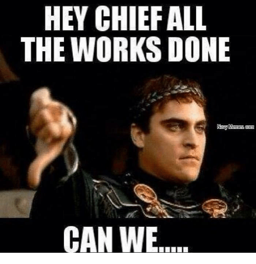Meme, Memes, and Work: HEY CHIEF ALL  THE WORKS DONE  Navy Memes com  CAN WE