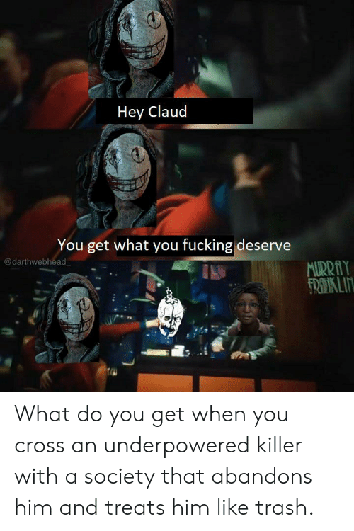 Claud: Hey Claud  You get what you fucking deserve  @darthwebhead  MURRAY  FROIKLIN What do you get when you cross an underpowered killer with a society that abandons him and treats him like trash.