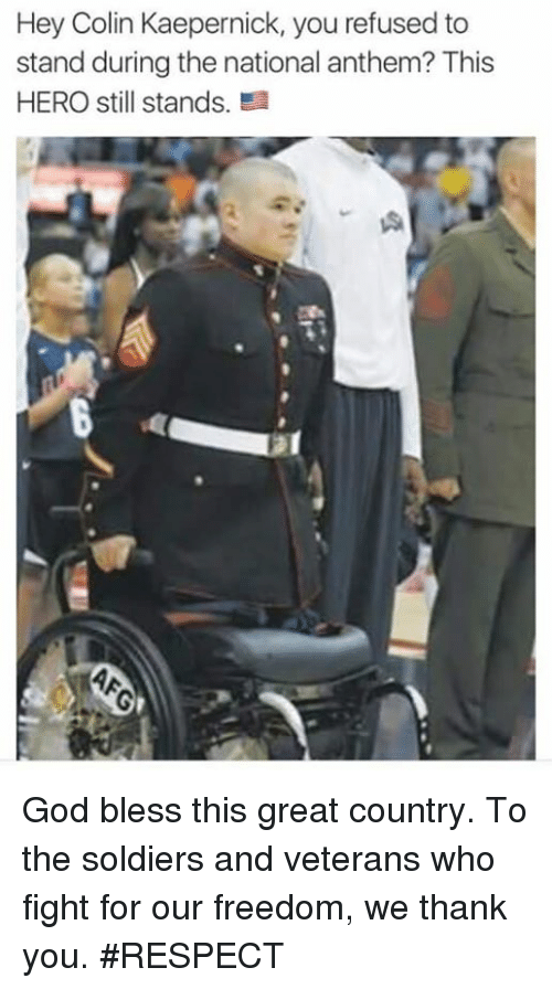 Blessed, Colin Kaepernick, and God: Hey Colin Kaepernick, you refused to  stand during the national anthem? This  HERO still stands. God bless this great country. To the soldiers and veterans who fight for our freedom, we thank you. #RESPECT