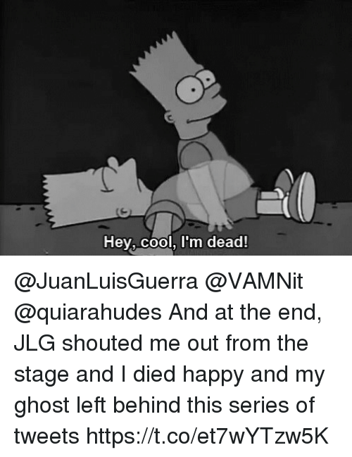 Memes, Cool, and Ghost: Hey, cool, I'm dead! @JuanLuisGuerra @VAMNit @quiarahudes And at the end, JLG shouted me out from the stage and I died happy and my ghost left behind this series of tweets https://t.co/et7wYTzw5K