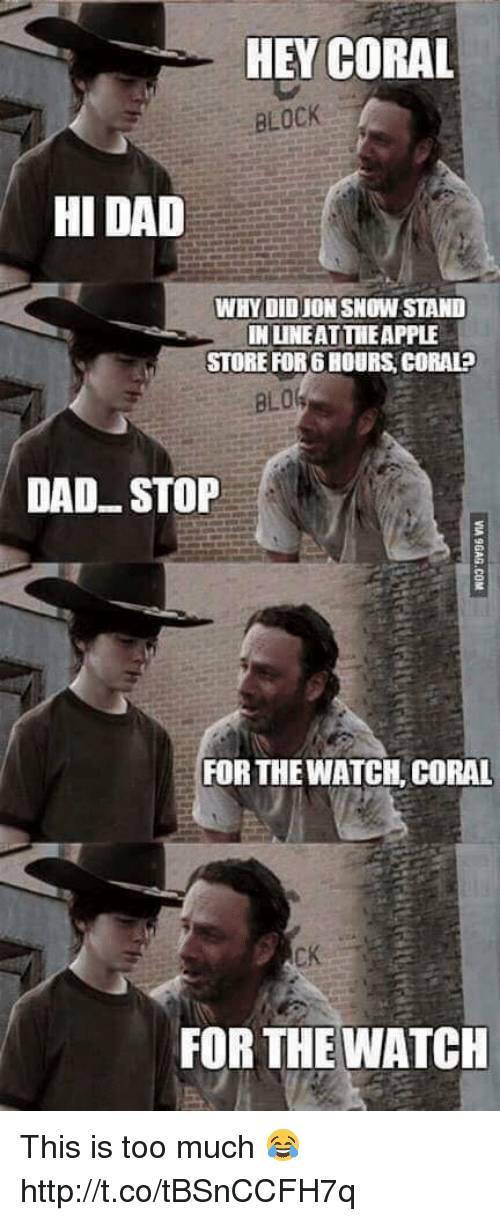 Hey Coral: HEY CORAL  BLOCK  HI DAD  WHYDID JON SNOW STAND  IN LINEATTHEAPPLE  STORE FORG HOURS, CORALP  BLO  DAD STOP  FOR THE WATCH, CORAL  CK  FOR THE WATCH This is too much 😂 http://t.co/tBSnCCFH7q