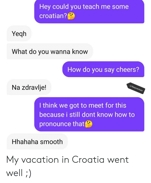 Croatian: Hey could you teach me some  croatian?  Yeqh  What do you wanna know  How do you say cheers?  u/Keepventure  Na zdravlje!  I think we got to meet for this  because i still dont know how to  pronounce that  Hhahaha smooth My vacation in Croatia went well ;)