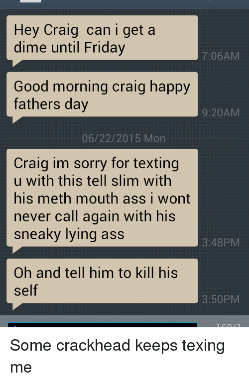 Crackhead, Fathers Day, and Friday: Hey Craig can i get a  dime until Friday  7:06AM  Good morning craig happy  fathers day  9:20AM  06/22/2015 Mon  Craig im sorry for texting  u with this tell slim with  his meth mouth ass i wont  never call again with his  sneaky lying ass  3:48PM  Oh and tell him to kill his  Self  3:50PM Some crackhead keeps texing me