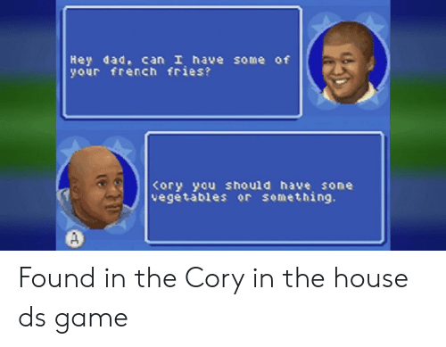 Cory In The House Ds: Hey dad, can I have some of  your french fries?  ory you should have sone  vegetables or something. Found in the Cory in the house ds game