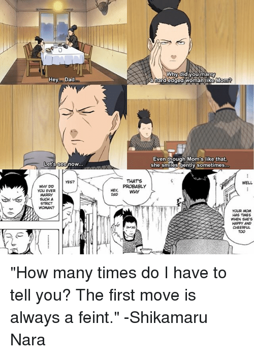 """shikamaru nara: Hey Dad  Let's see now  WHY DID  You EVER  MARRY  SUCH A  WOMAN?  Why did you marry  a hard edged woman like Momf  Even though Mom's like that,  she smiles gently sometimes  THAT'S  WELL  PROBABLY  YOUR  HAS TWES  WHEN SHE'S  HAPPY AND  CHEERFUL """"How many times do I have to tell you? The first move is always a feint."""" -Shikamaru Nara"""