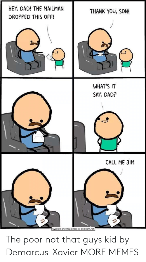 cyanide: HEY, DAD! THE MAILMAN  DROPPED THIS OFF!  THANK YOu, SON!  WHAT'S IT  SAY, DAD?  CALL ME JIM  Cyanide and Happiness © Explosm.net The poor not that guys kid by Demarcus-Xavier MORE MEMES