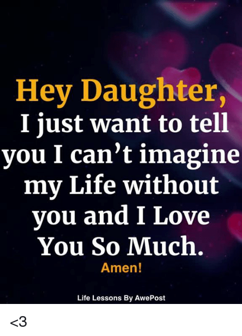 love you so much: Hey Daughter,  I just want to tell  you I can't imagine  my Life without  you and I Love  You So Much.  Amen!  Life Lessons By AwePost <3