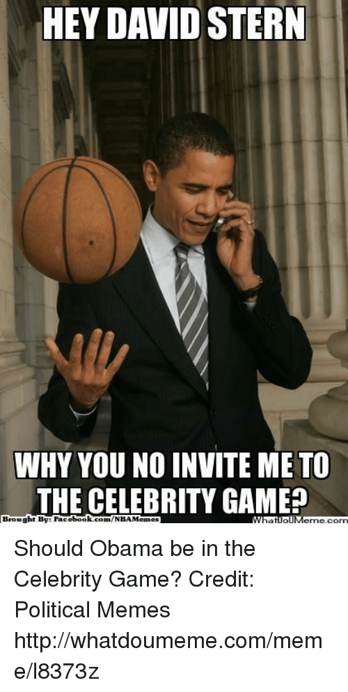 why you no: HEY DAVID STERN  WHY YOU NO INVITE ME TO  THE CELEBRITY GAME  ht By Facel  book  com/NBAMennes  Broug Should Obama be in the Celebrity Game?