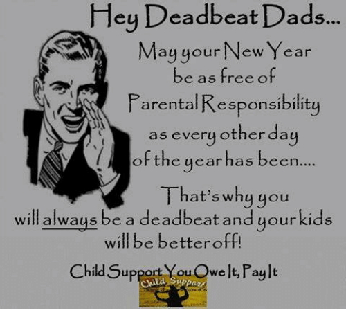 deadbeat dad: Hey Deadbeat Dads...  May your New Year  be as free of  Parental Responsibility  as every other day  of the year has been  That's why you  will always  be a deadbeat and your kids  will be better off  Child Support YouOwelt, Paylt