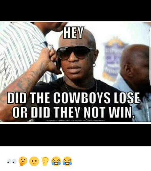 Cowboys Losing: HEY  DID THE COWBOYS LOSE  OR DID THEY NOT WIN 👀🤔😕👂😂😂