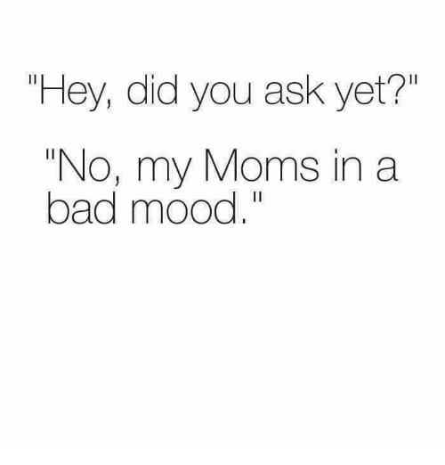 "Bad, Memes, and Moms: ""Hey, did you ask yet?""  ""No, my Moms in a  bad mood."""