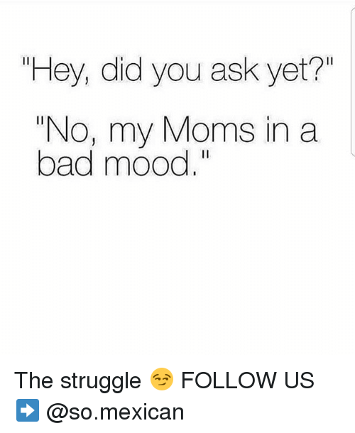 """Bad, Memes, and Moms: """"Hey, did you ask yet?""""  """"No, my Moms in a  bad mood,"""" The struggle 😏 FOLLOW US➡️ @so.mexican"""